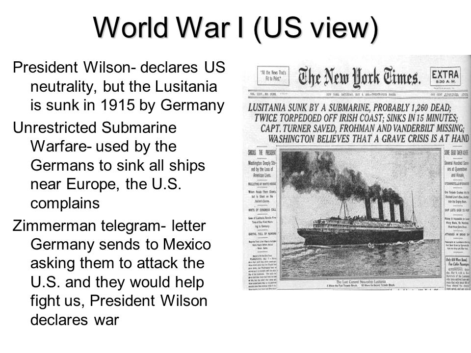World War I (US view) President Wilson- declares US neutrality, but the Lusitania is sunk in 1915 by Germany.