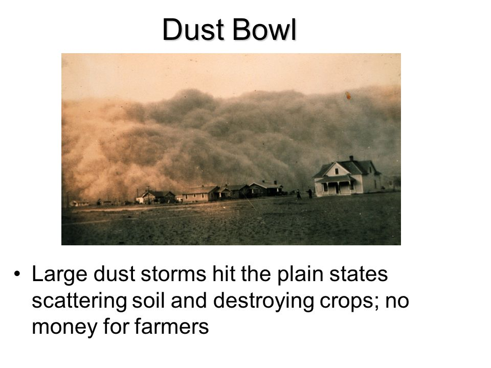 Dust Bowl Large dust storms hit the plain states scattering soil and destroying crops; no money for farmers.
