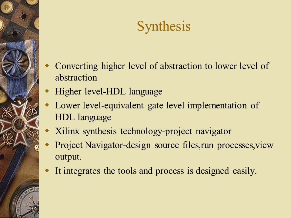 Synthesis Converting higher level of abstraction to lower level of abstraction. Higher level-HDL language.