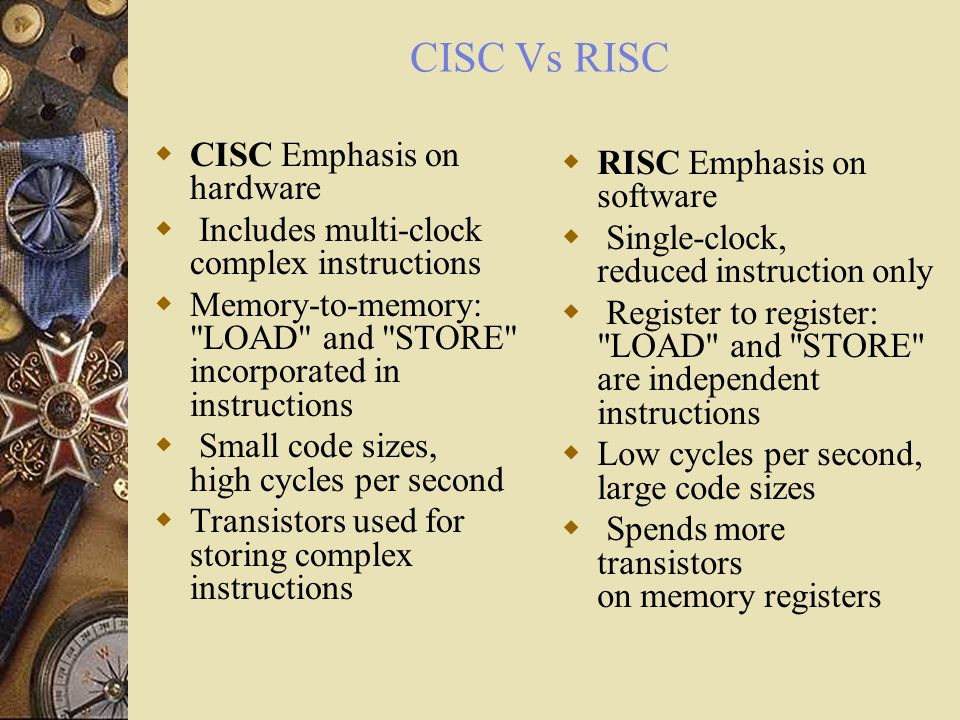 CISC Vs RISC CISC Emphasis on hardware RISC Emphasis on software