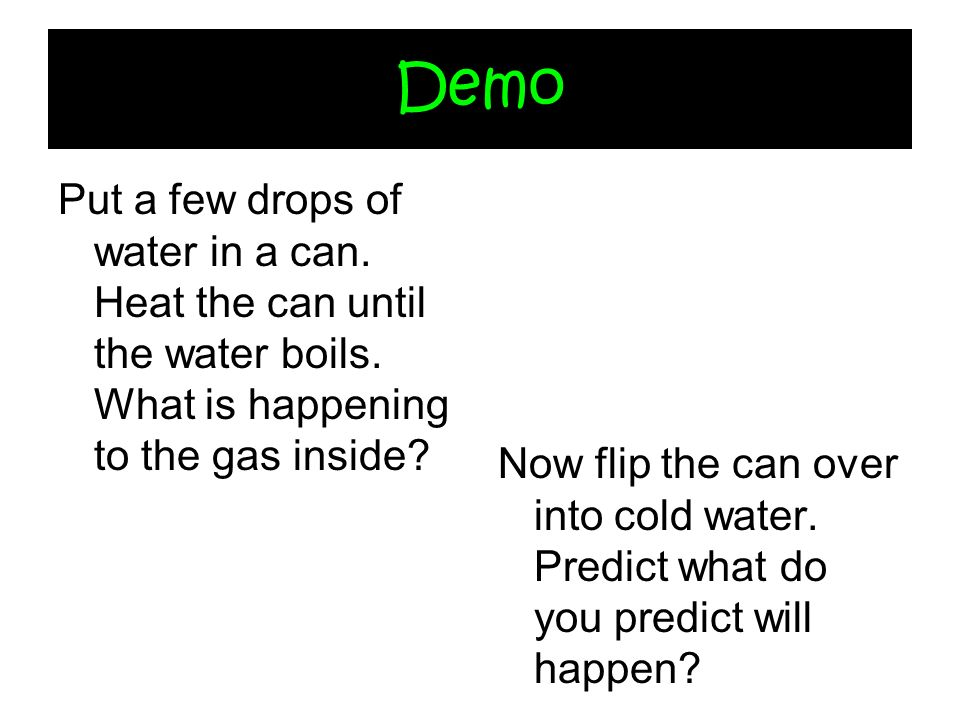 Demo Put a few drops of water in a can. Heat the can until the water boils. What is happening to the gas inside