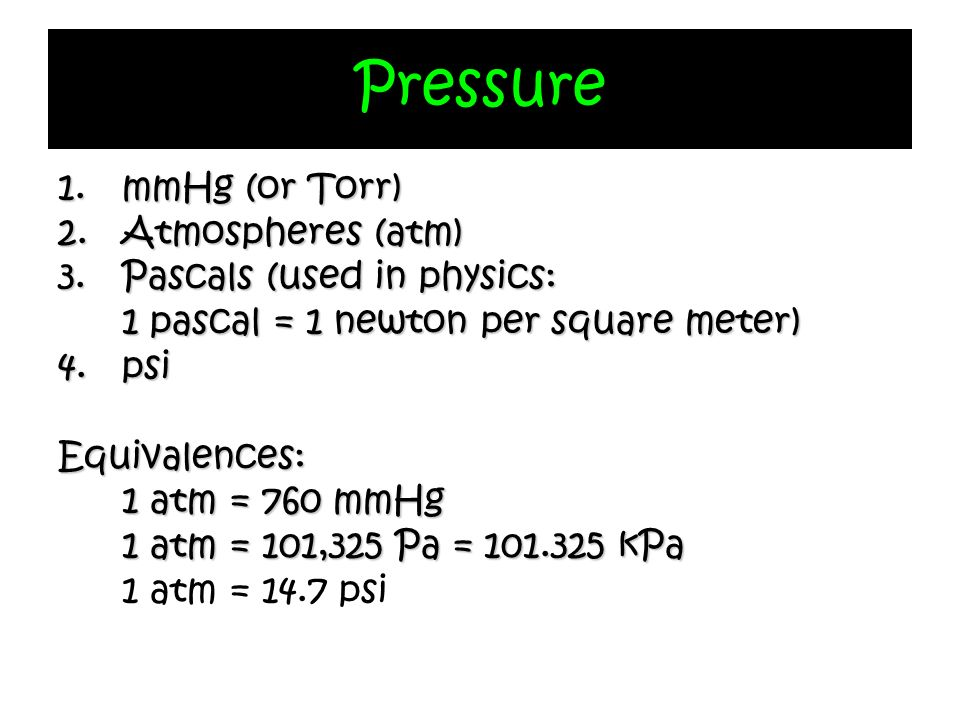 Pressure mmHg (or Torr) Atmospheres (atm) Pascals (used in physics: