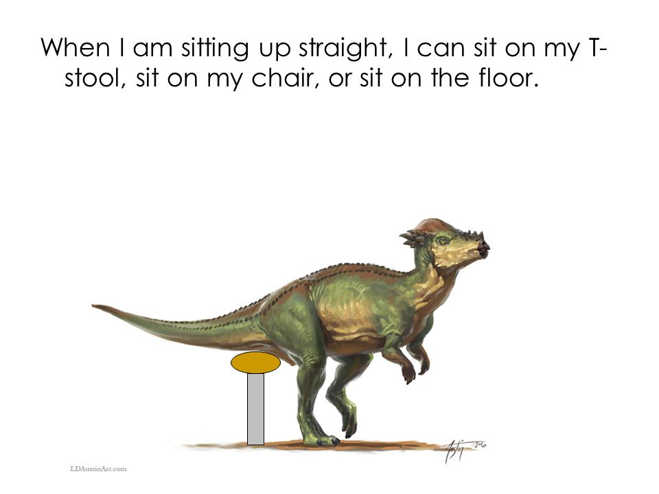 When I am sitting up straight, I can sit on my T-stool, sit on my chair, or sit on the floor.
