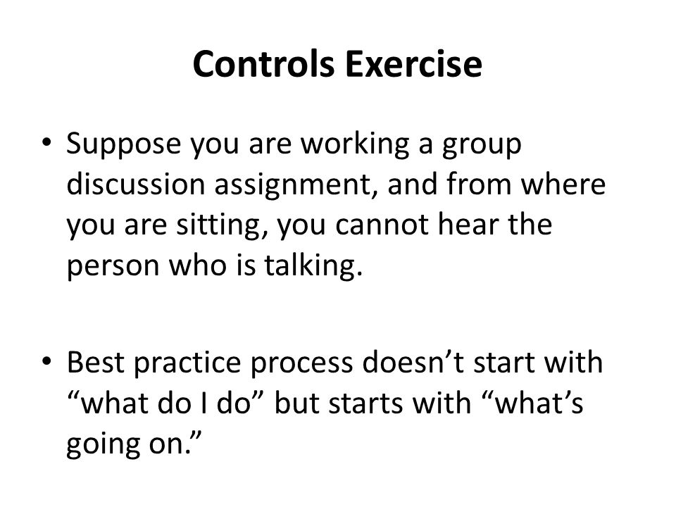 Controls Exercise Suppose you are working a group discussion assignment, and from where you are sitting, you cannot hear the person who is talking.