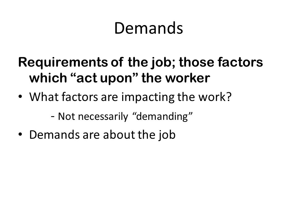 Demands Requirements of the job; those factors which act upon the worker. What factors are impacting the work