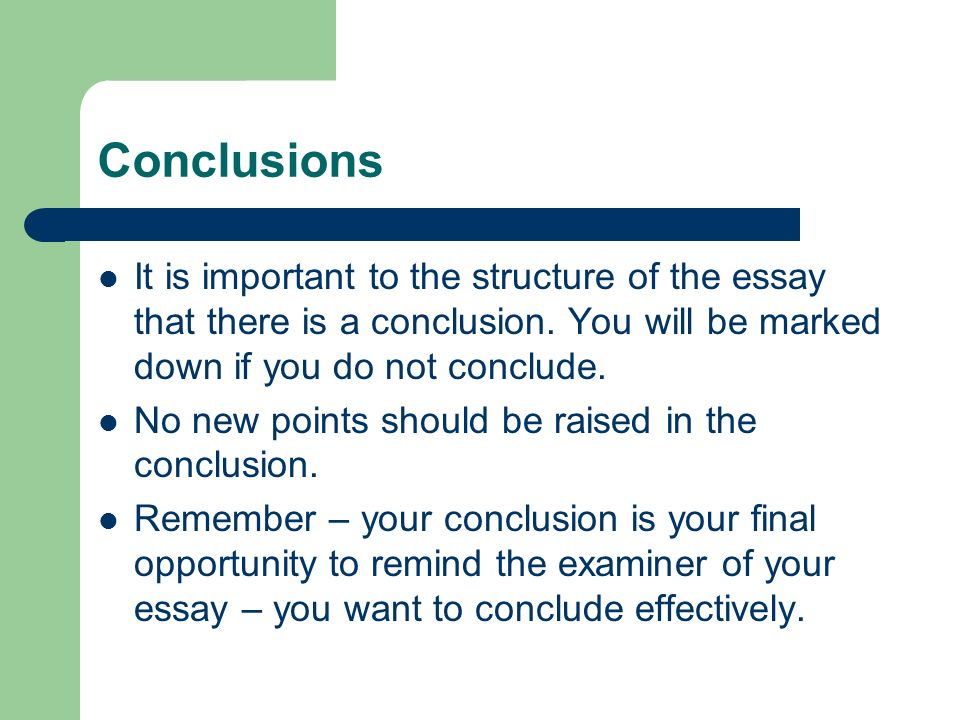 Conclusions It is important to the structure of the essay that there is a conclusion. You will be marked down if you do not conclude.