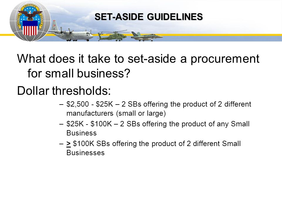 Auto IDPOs SET-ASIDE GUIDELINES. What does it take to set-aside a procurement for small business Dollar thresholds: