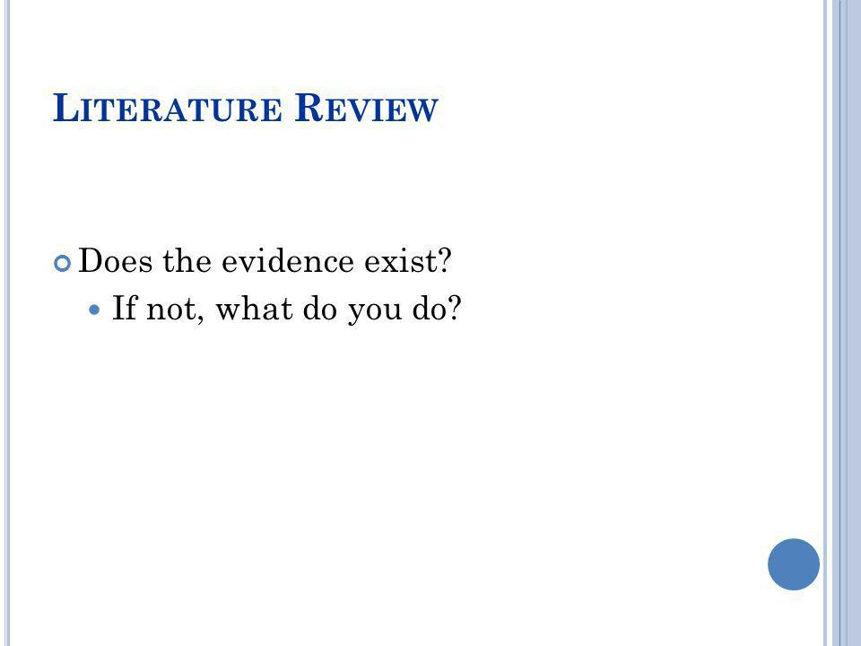 Literature Review Does the evidence exist If not, what do you do
