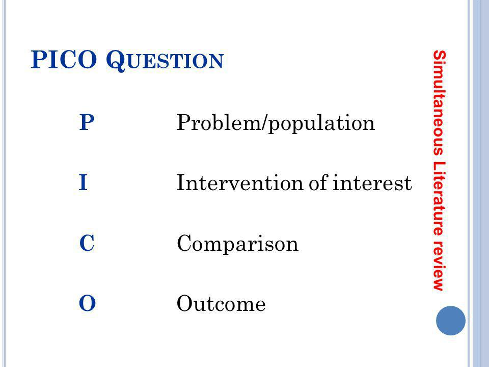 PICO Question P Problem/population I Intervention of interest C Comparison O Outcome