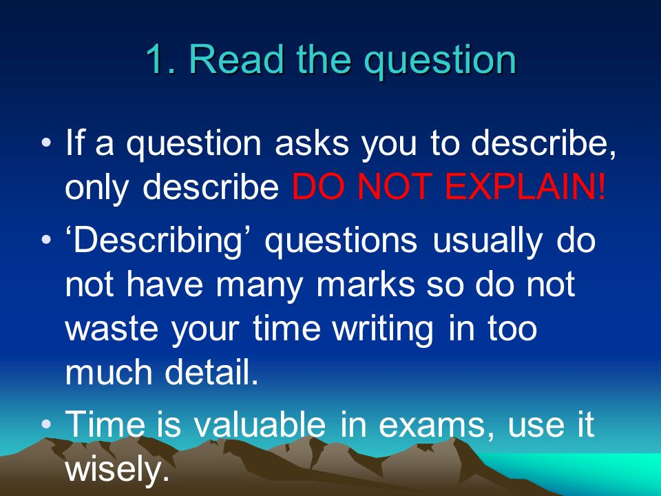1. Read the question If a question asks you to describe, only describe DO NOT EXPLAIN!