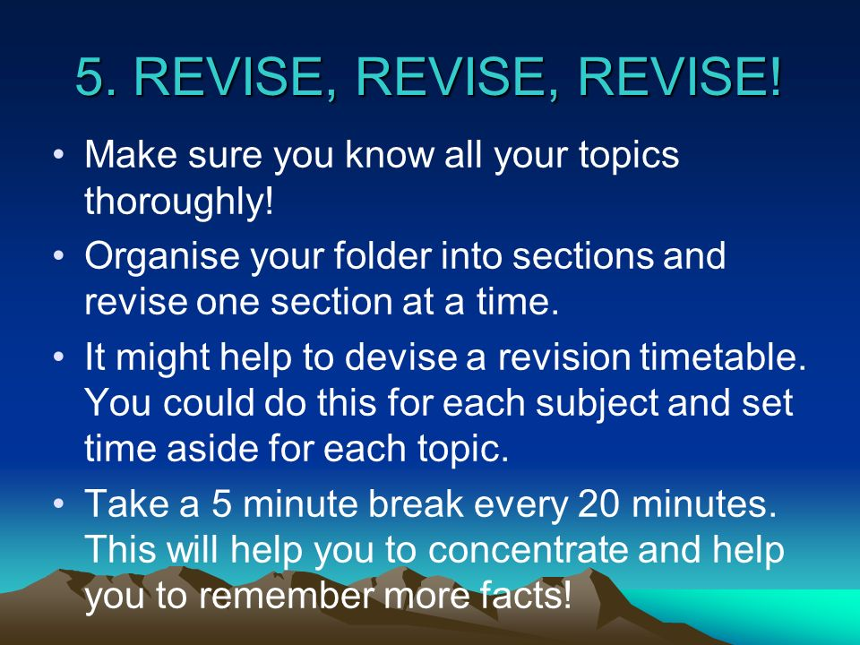 5. REVISE, REVISE, REVISE! Make sure you know all your topics thoroughly! Organise your folder into sections and revise one section at a time.