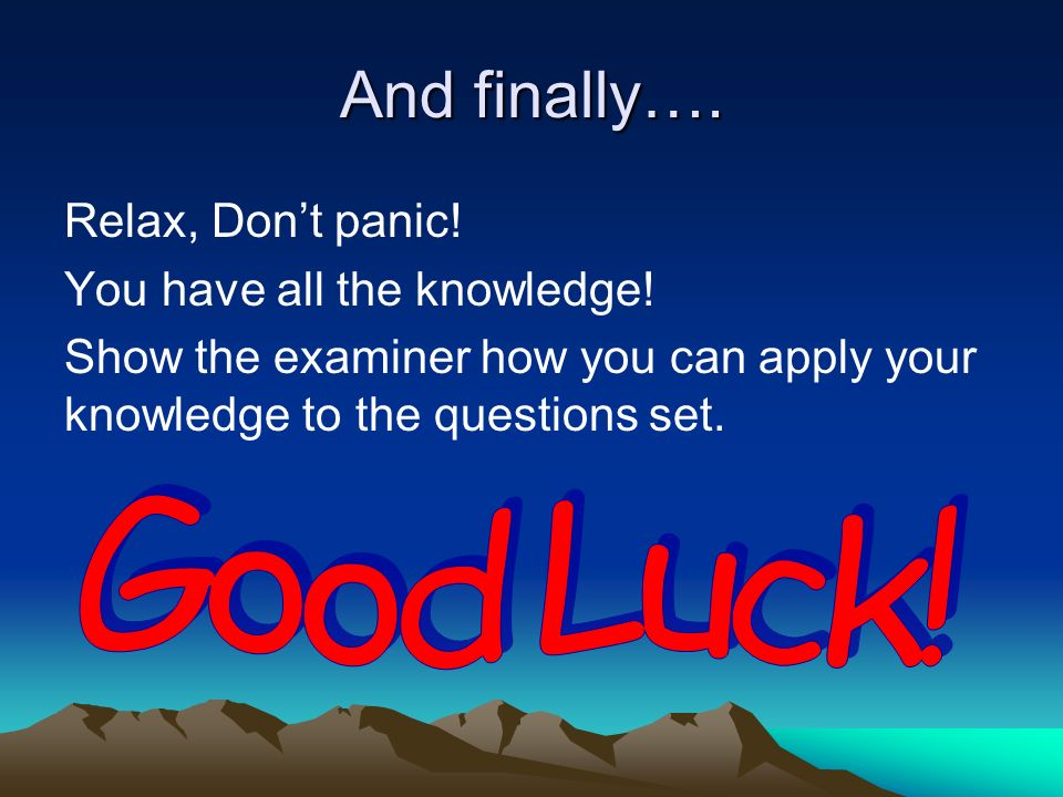 Good Luck! And finally…. Relax, Don't panic!