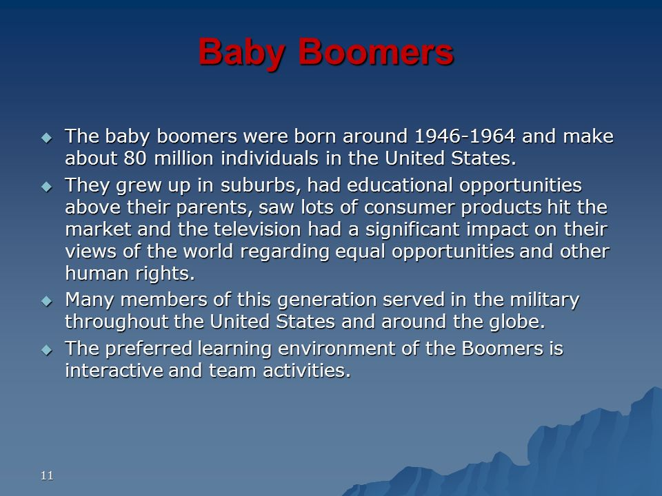 Baby Boomers The baby boomers were born around 1946-1964 and make about 80 million individuals in the United States.