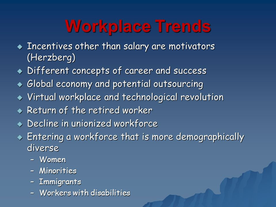 Workplace Trends Incentives other than salary are motivators (Herzberg) Different concepts of career and success.