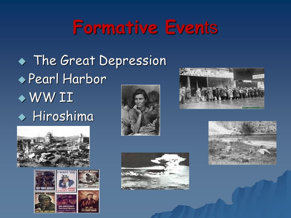 Formative Events The Great Depression Pearl Harbor WW II Hiroshima