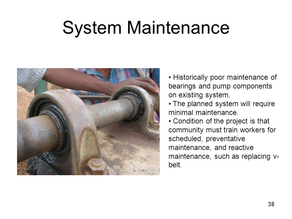 System Maintenance Historically poor maintenance of bearings and pump components on existing system.