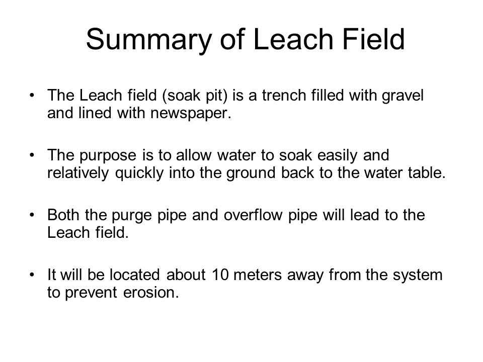 Summary of Leach Field The Leach field (soak pit) is a trench filled with gravel and lined with newspaper.