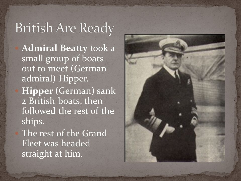 British Are Ready Admiral Beatty took a small group of boats out to meet (German admiral) Hipper.