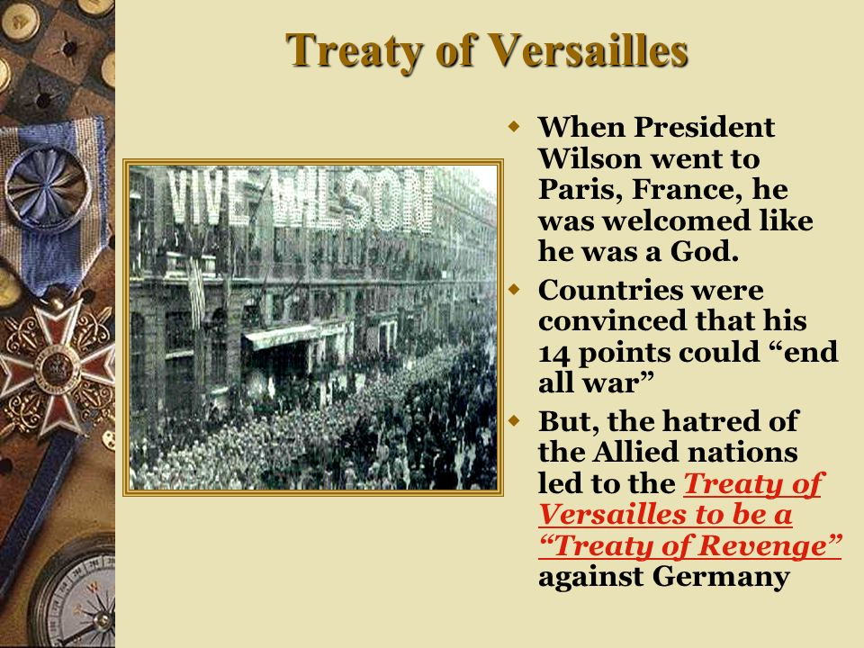 Treaty of Versailles . When President Wilson went to Paris, France, he was welcomed like he was a God.
