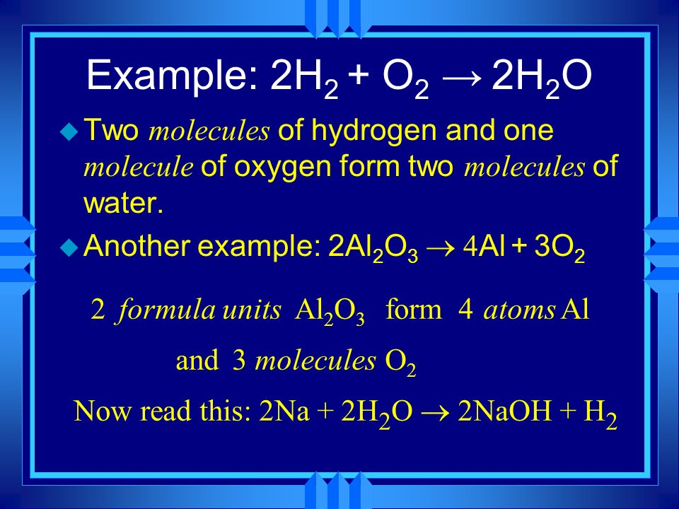 Example: 2H2 + O2 → 2H2O Two molecules of hydrogen and one molecule of oxygen form two molecules of water.