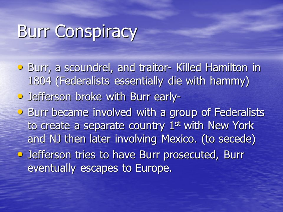 Burr Conspiracy Burr, a scoundrel, and traitor- Killed Hamilton in 1804 (Federalists essentially die with hammy)