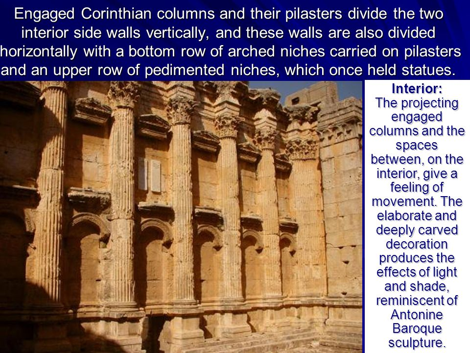 Engaged Corinthian columns and their pilasters divide the two interior side walls vertically, and these walls are also divided horizontally with a bottom row of arched niches carried on pilasters and an upper row of pedimented niches, which once held statues.