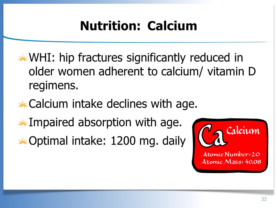 Nutrition: Calcium WHI: hip fractures significantly reduced in older women adherent to calcium/ vitamin D regimens.