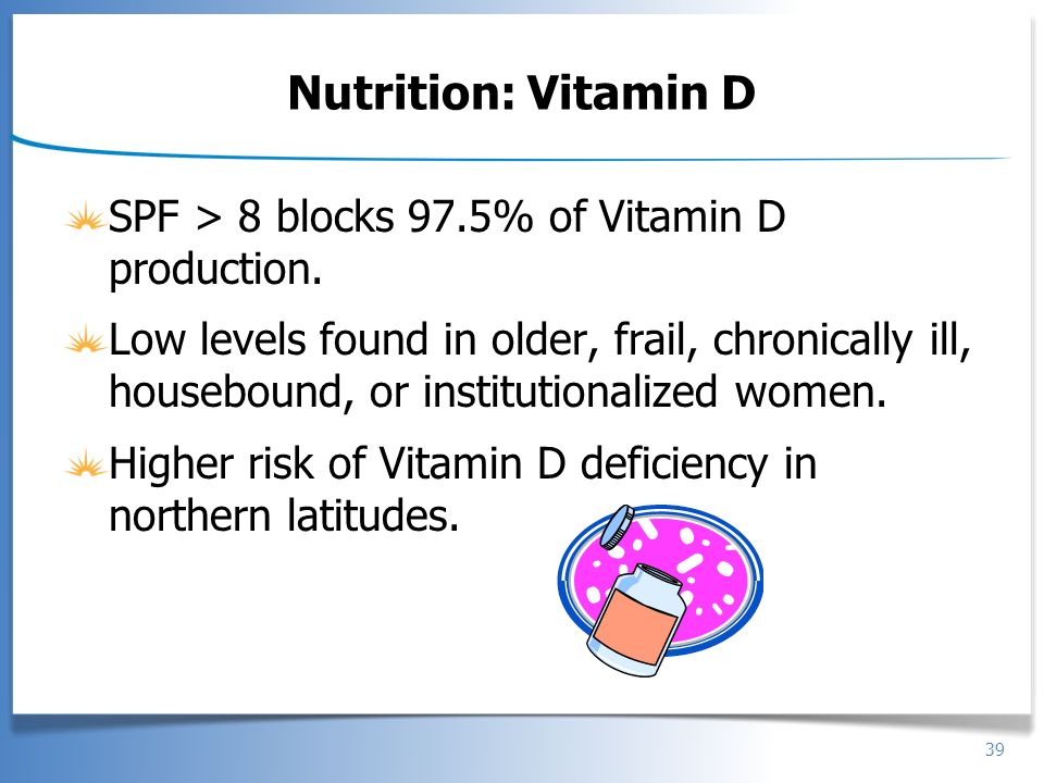 Nutrition: Vitamin D SPF > 8 blocks 97.5% of Vitamin D production.