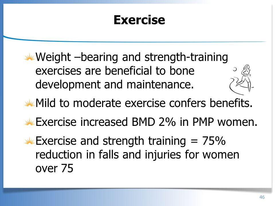 Exercise Weight –bearing and strength-training exercises are beneficial to bone development and maintenance.