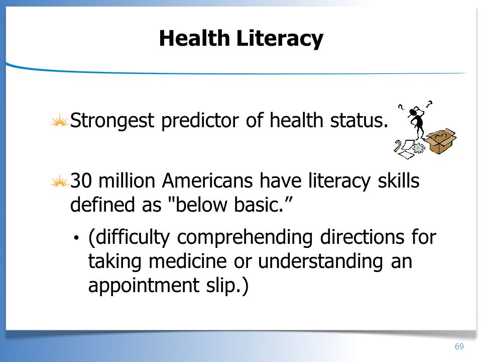 Health Literacy Strongest predictor of health status.
