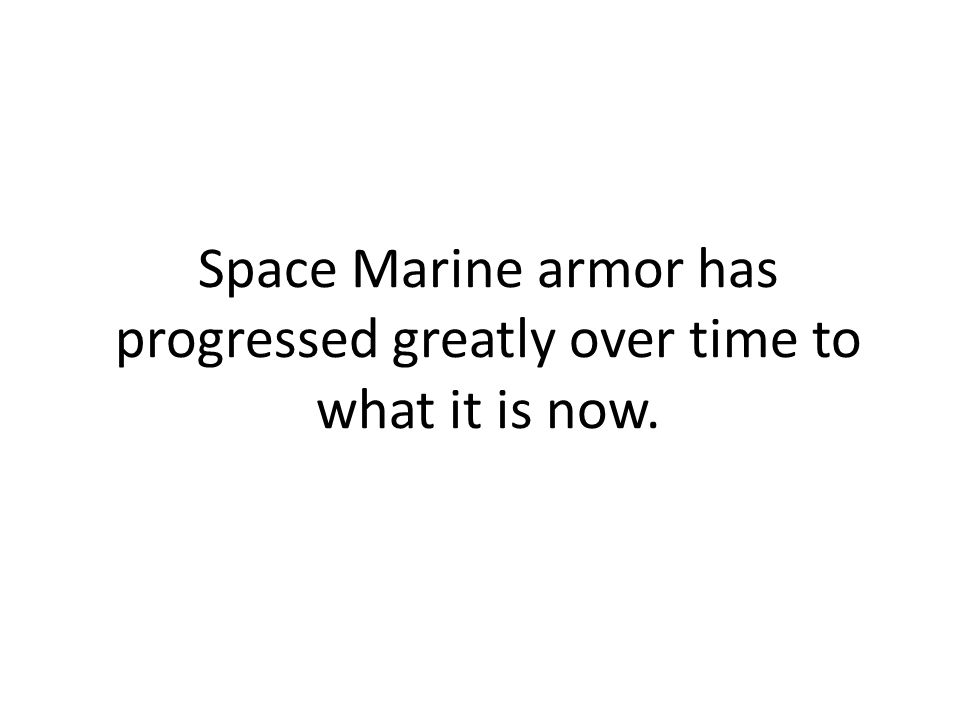 Space Marine armor has progressed greatly over time to what it is now.