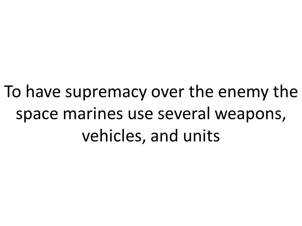 To have supremacy over the enemy the space marines use several weapons, vehicles, and units