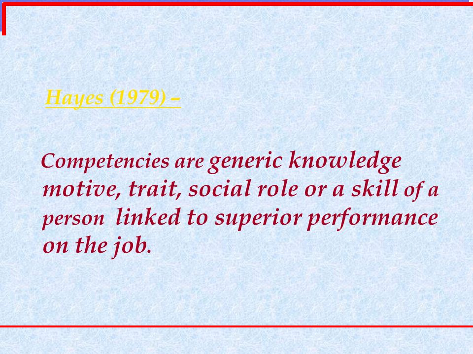 Hayes (1979) – Competencies are generic knowledge motive, trait, social role or a skill of a person linked to superior performance on the job.