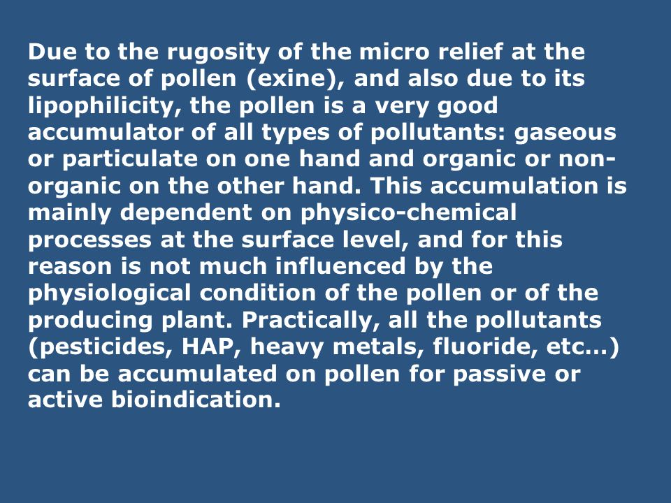 Due to the rugosity of the micro relief at the surface of pollen (exine), and also due to its lipophilicity, the pollen is a very good accumulator of all types of pollutants: gaseous or particulate on one hand and organic or non-organic on the other hand.