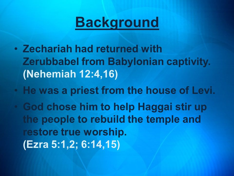 Background Zechariah had returned with Zerubbabel from Babylonian captivity. (Nehemiah 12:4,16) He was a priest from the house of Levi.