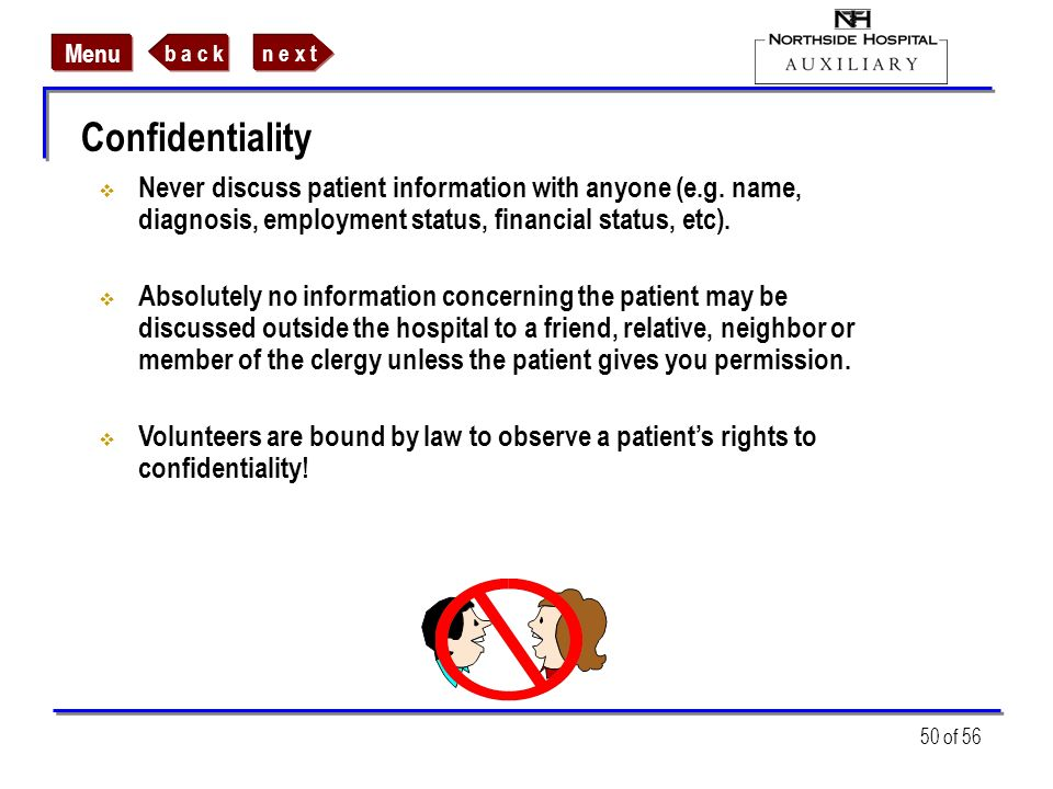 Confidentiality Never discuss patient information with anyone (e.g. name, diagnosis, employment status, financial status, etc).