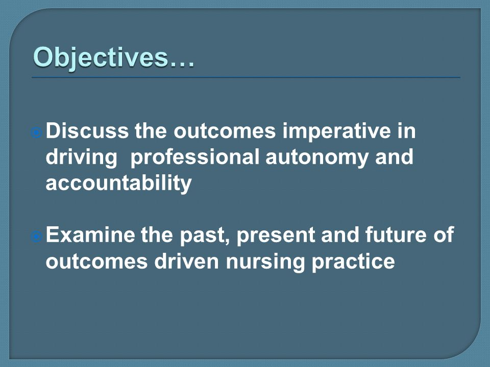 Objectives… Discuss the outcomes imperative in driving professional autonomy and accountability.