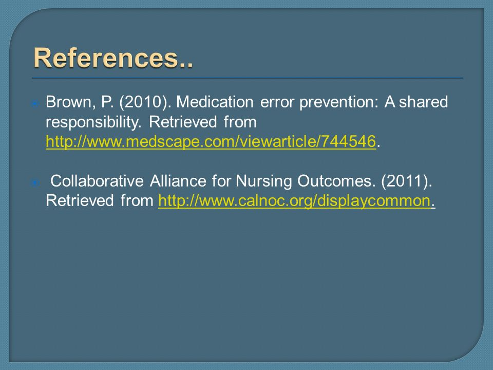 References.. Brown, P. (2010). Medication error prevention: A shared responsibility. Retrieved from http://www.medscape.com/viewarticle/744546.