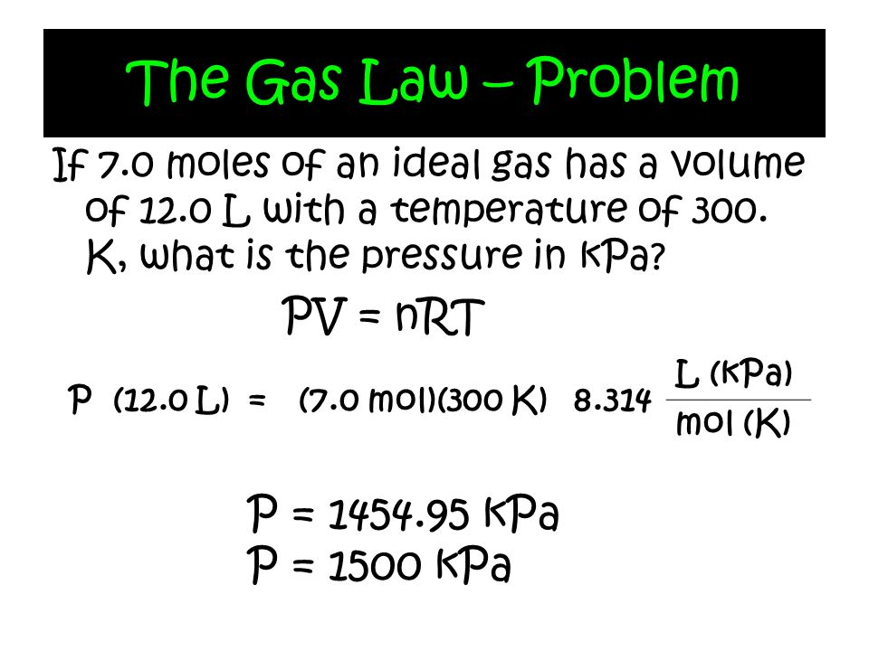 The Gas Law – Problem PV = nRT P = kPa P = 1500 kPa