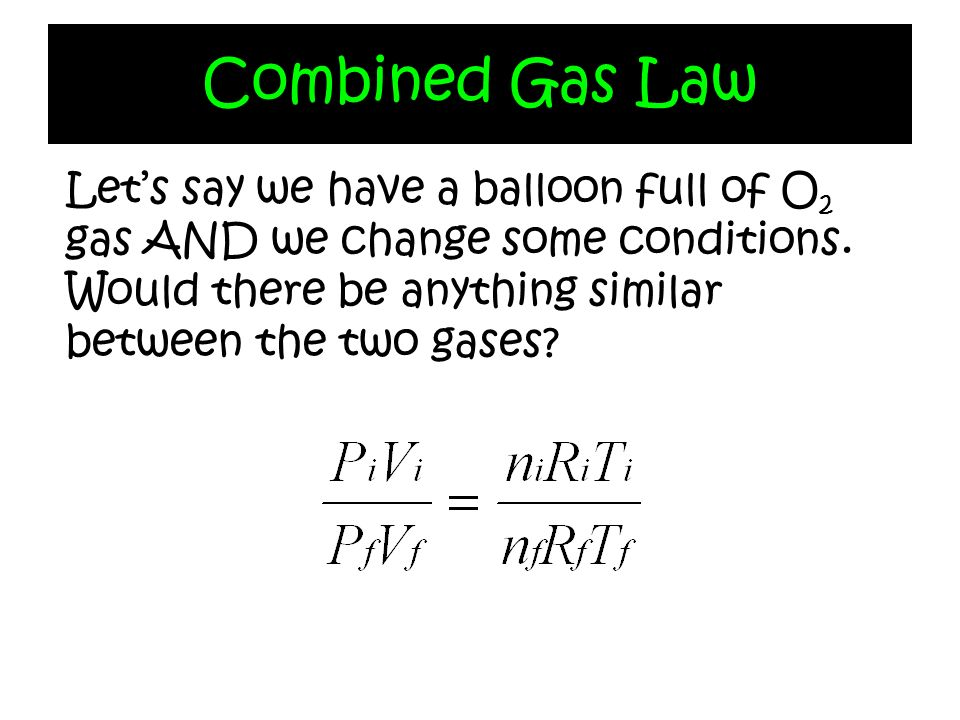 Combined Gas Law Let's say we have a balloon full of O2 gas AND we change some conditions.
