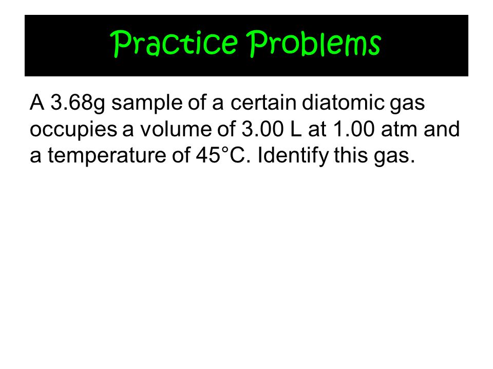 Practice Problems A 3.68g sample of a certain diatomic gas occupies a volume of 3.00 L at 1.00 atm and a temperature of 45°C.
