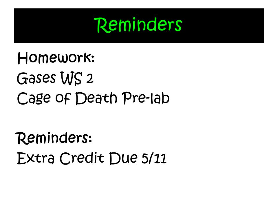 Reminders Homework: Gases WS 2 Cage of Death Pre-lab Reminders: Extra Credit Due 5/11