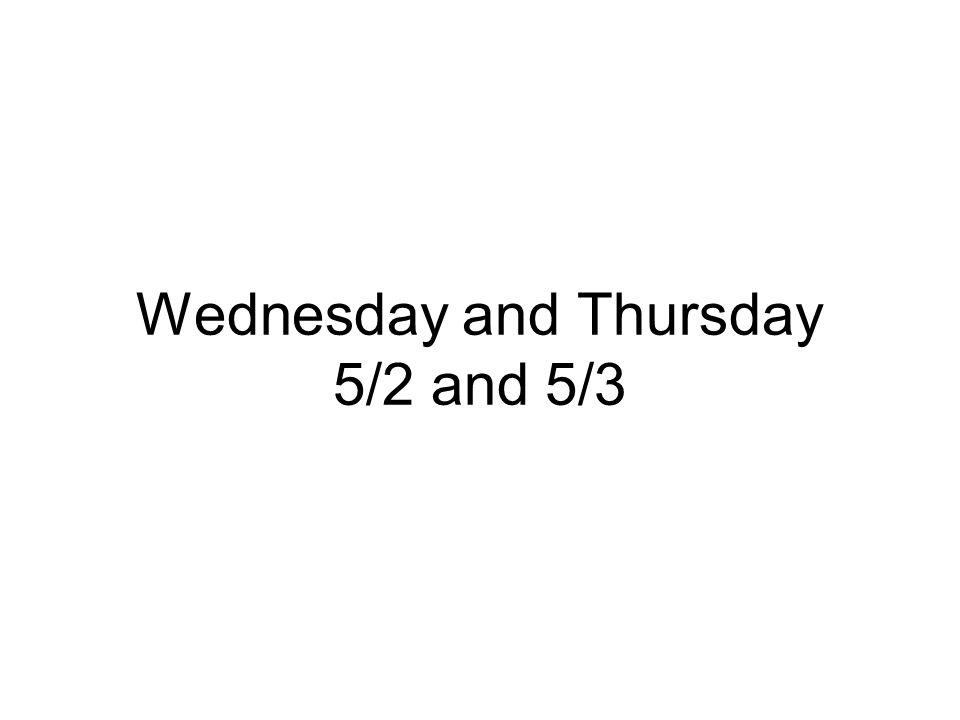 Wednesday and Thursday 5/2 and 5/3