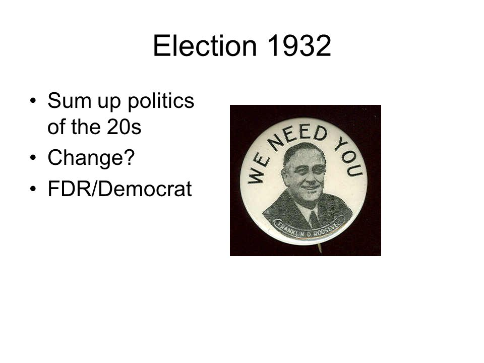 Election 1932 Sum up politics of the 20s Change FDR/Democrat