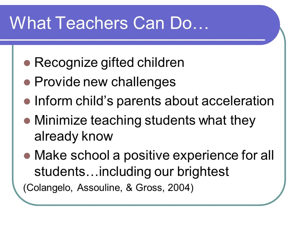 What Teachers Can Do… Recognize gifted children Provide new challenges