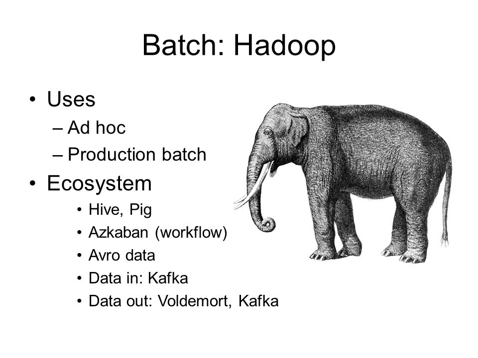 Batch: Hadoop Uses Ecosystem Ad hoc Production batch Hive, Pig