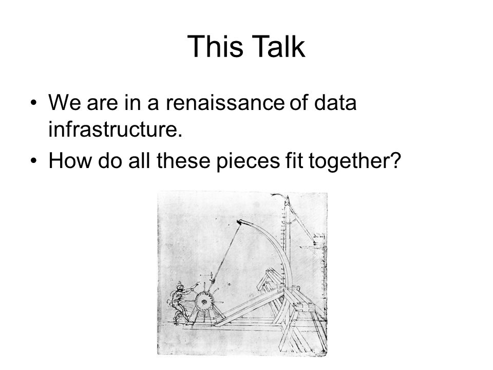 This Talk We are in a renaissance of data infrastructure.