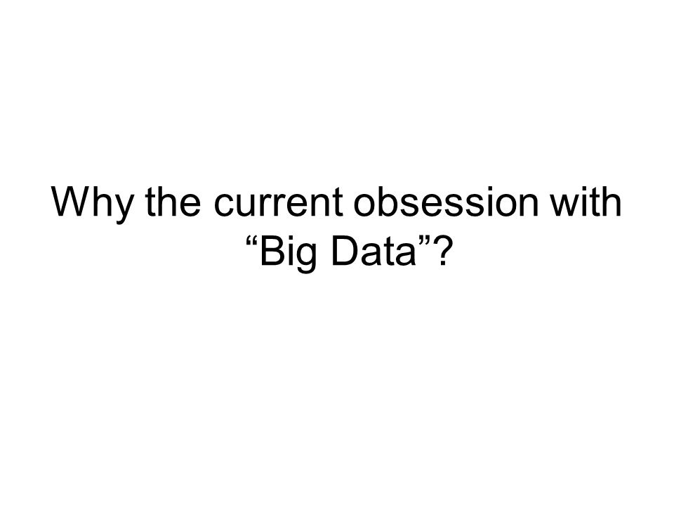 Why the current obsession with Big Data