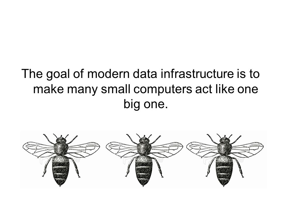 The goal of modern data infrastructure is to make many small computers act like one big one.