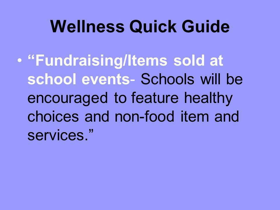 Wellness Quick Guide Fundraising/Items sold at school events- Schools will be encouraged to feature healthy choices and non-food item and services.